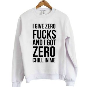 I give zero fucks and I got zero chill in me sweatshirt