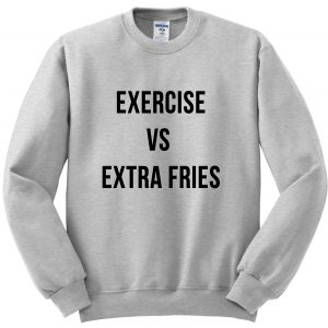 exercise vs extra fries sweatshirt