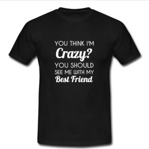 You Think I'm Crazy t shirt