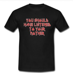 you shoula have listenea to your mother t shirt