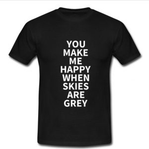 you make me happy when skies are grey t shirt