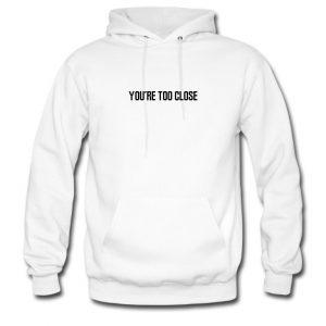 you're too close hoodie