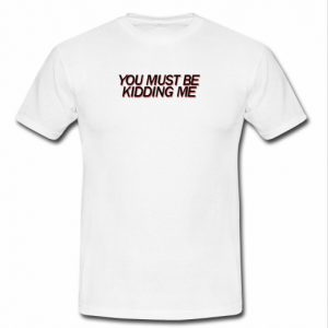 You Must Be Kidding Me T-shirt