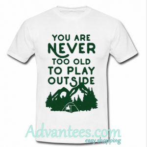 You Are Never Too Old To Play Outside t shirt