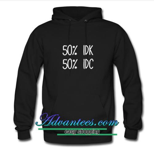50% idk 50% idc hoodie