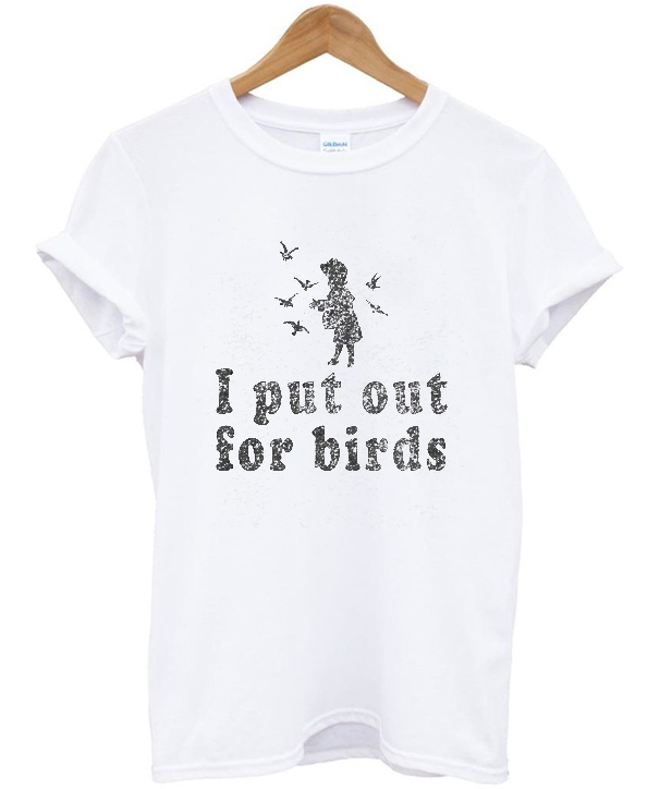 i put out for birds t-shirt