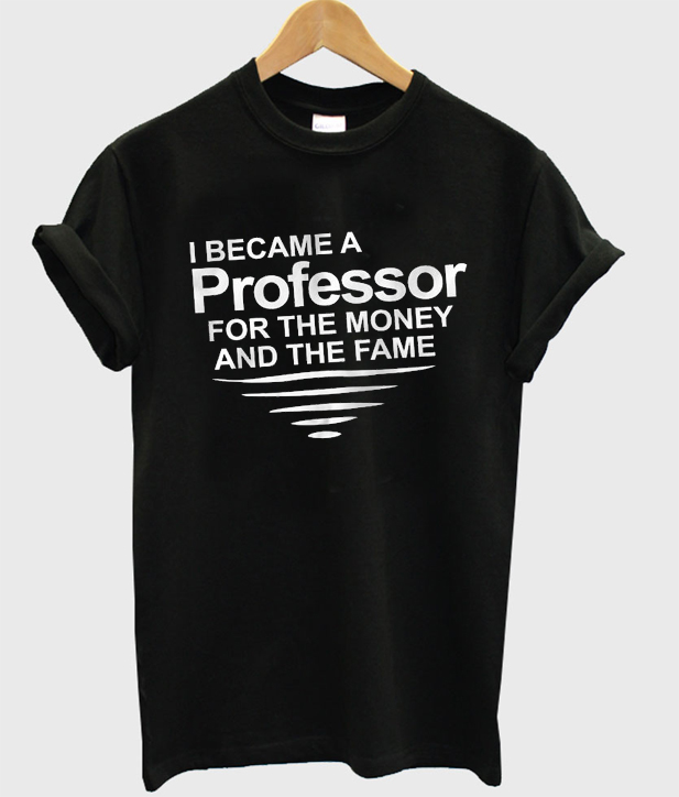 i became a professor for the money and the fame t-shirt