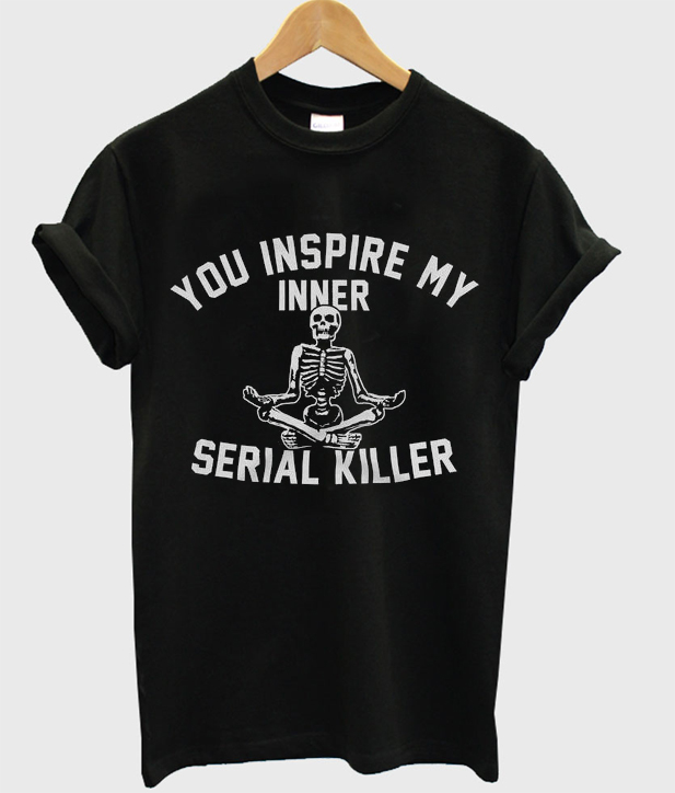 you inspire my inner serial killer t-shirt